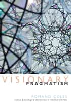 Visionary Pragmatism ebook by Romand Coles