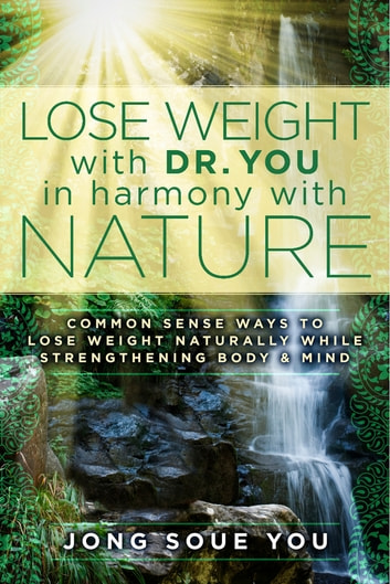 Lose Weight with Dr. You in Harmony with Nature - Common Sense Ways to Lose Weight Naturally While Strengthening Body & Mind ebook by Jong Soue You