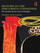 History in the Discursive Condition - Reconsidering the Tools of Thought ebook by Elizabeth Deeds Ermarth