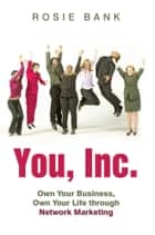 You, Inc. - Own Your Business, Own Your Life Through Network Marketing ebook by Rosie Bank
