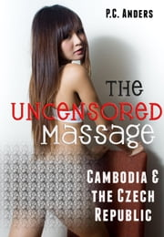The Uncensored Massage: Cambodia and the Czech Republic ebook by P.C. Anders