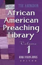 The Abingdon African American Preaching Library - Volume 1 ebook by Kirk Byron Jones