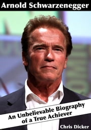 Arnold Schwarzenegger: An Unbelievable Biography of a True Achiever ebook by Chris Dicker