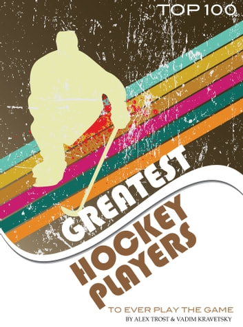 Greatest Hockey Players to Ever Play the Game: Top 100 ebook by alex trostanetskiy