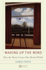 Making up the Mind - How the Brain Creates Our Mental World ebook by Chris Frith