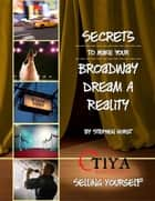 Secrets To Make Your Broadway Dream A Reality: SELLING YOURSELF ebook by Stephen Horst
