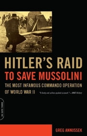 Hitler's Raid to Save Mussolini - The Most Infamous Commando Operation of World War II ebook by Greg Annussek