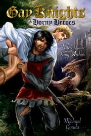 Gay Knights and Horny Heroes: Tales from the Court of King Arthur ebook by Michael Gouda