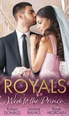 Royals: Wed To The Prince: By Royal Command / The Princess and the Outlaw / The Prince's Secret Bride (Mills & Boon M&B) ebook by Robyn Donald, Leanne Banks, Raye Morgan