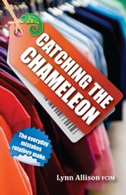 Catching the Chameleon: The Everyday Mistakes Retailers Make ebook by Lynn Allison