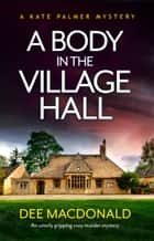 A Body in the Village Hall - An utterly gripping cozy murder mystery ebook by Dee MacDonald