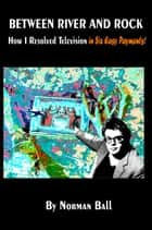 Between River and Rock: How I Resolved Television in Six Easy Payments ebook by Norman Ball