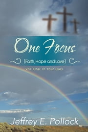 ONE FOCUS (Faith, Hope and Love) - Volume One: In Your Eyes ebook by Jeffrey E. Pollock