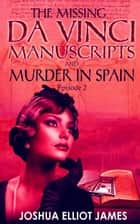THE MISSING DA VINCI MANUSCRIPTS & MURDER IN SPAIN - THE MISSING DA VINCI MANUSCRIPTS, #2 ebook by Joshua Elliot James