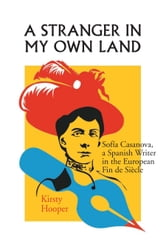 A Stranger in My Own Land: Sofia Casanova, a Spanish Writer in the European Fin de Siecle ebook by Hooper, Kirsty