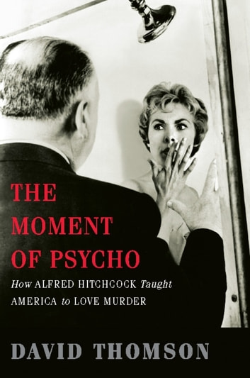 The Moment of Psycho - How Alfred Hitchcock Taught America to Love Murder ebook by David Thomson