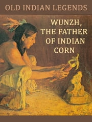 Wunzh, the Father of Indian Corn ebook by Old Indian Legends