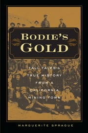 Bodie's Gold - Tall Tales and True History from a California Mining Town ebook by Marguerite Sprague