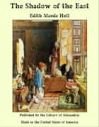 The Shadow of the East ebook by Edith Maude Hull