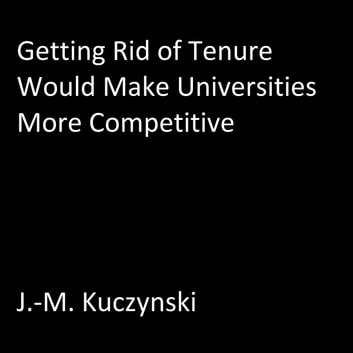 Getting Rid of Tenure Would Make Universities More Competitive audiobook by J.-M. Kuczynski
