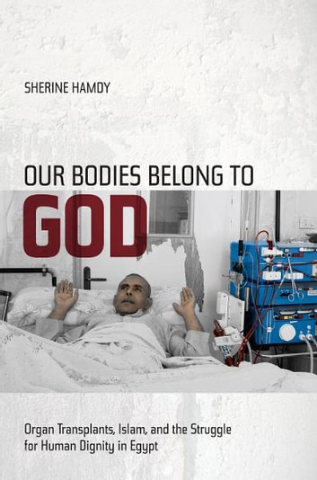 Our Bodies Belong to God - Organ Transplants, Islam, and the Struggle for Human Dignity in Egypt ebook by Sherine Hamdy