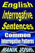 English Interrogative Sentences: Common Interrogative Patterns ebook by Manik Joshi