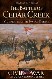 The Battle of Cedar Creek: Victory from the Jaws of Defeat ebook by Jonathan A. Noyalas