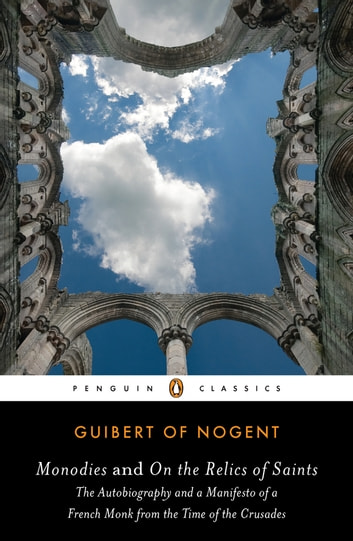 Monodies and On the Relics of Saints - The Autobiography and a Manifesto of a French Monk from theTime of the Crusades ebook by Guibert of Nogent,Jay Rubenstein