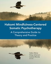 Hakomi Mindfulness-Centered Somatic Psychotherapy: A Comprehensive Guide to Theory and Practice ebook by Halko Weiss,Greg Johanson,Lorena Monda