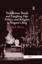 Treacherous Bonds and Laughing Fire: Politics and Religion in Wagner's Ring ebook by Mark Berry