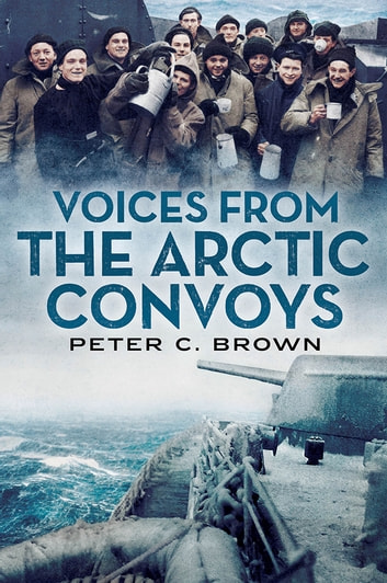 Voices from the Arctic Convoys ebook by Peter C. Brown