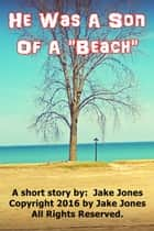 He Was A Son Of A Beach ebook by Jake Jones