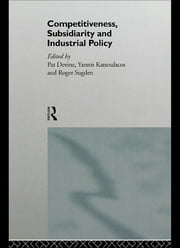 Competitiveness, Subsidiarity and Industrial Policy ebook by Pat J. Devine,Yannis S. Katsoulacos,Roger Sugden