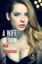 A Wife On Show ebook by Max Sebastian