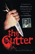 The Cutter - It started as an obsession with hacking hair from women's heads. It ended with murder ebook by Michael Litchfield