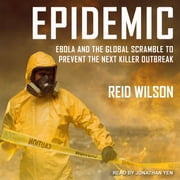 Epidemic - Ebola and the Global Scramble to Prevent the Next Killer Outbreak audiobook by Reid Wilson