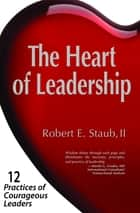 The Heart of Leadership - 12 Practices of Courageous Leaders ebook by Robert E. Staub