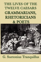 Lives of the Twelve Caesars - Grammarians, Rhetoricians & Poets ebook by G. Surtonius Tranquillus