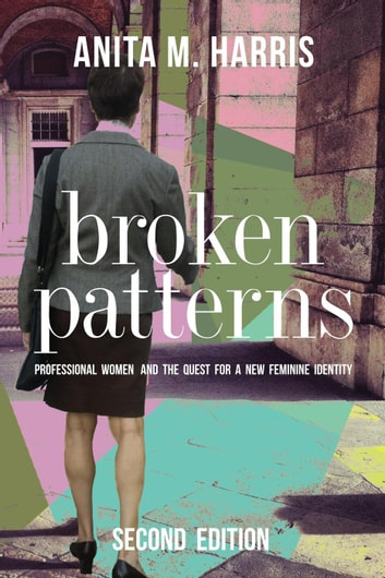 Broken Patterns: Professional Women and the Quest for a New Feminine Identity, Second Edition ebook by Anita M. Harris