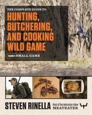 The Complete Guide to Hunting, Butchering, and Cooking Wild Game - Volume 2: Small Game and Fowl ebook by Steven Rinella,John Hafner