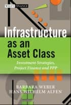Infrastructure as an Asset Class - Investment Strategies, Project Finance and PPP ebook by Barbara Weber, Hans Wilhelm Alfen