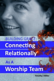 Building Grace: Connecting Relationally As A Worship Team ebook by Timothy J Miller