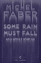 Some Rain Must Fall And Other Stories ebook by Michel Faber