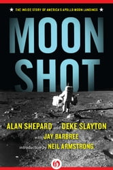 Moon Shot: The Inside Story of America's Apollo Moon Landings - The Inside Story of America's Apollo Moon Landings ebook by Alan Shepard,Deke Slayton,Jay Barbree,Howard Benedict