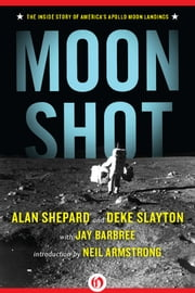 Moon Shot: The Inside Story of America's Apollo Moon Landings - The Inside Story of America's Apollo Moon Landings ebook by Alan Shepard,Deke Slayton,Jay Barbree,Howard Benedict,Neil Armstrong