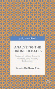 Analyzing the Drone Debates - Targeted Killings, Remote Warfare, and Military Technology ebook by James DeShaw Rae