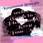 Twelve Ways to Please and Keep Your Man: Do These Things, and No One Will Take Your Man audiobook by Raymond Sturgis
