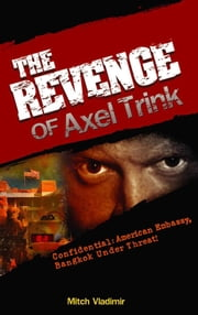 The Revenge of Axel Trink - Confidential: American Embassy, Bangkok Under Threat! ebook by Mitch Vladimir