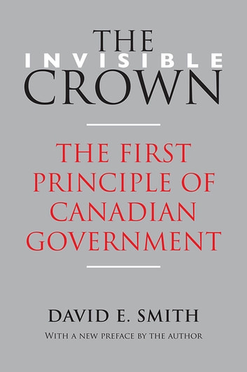 The Invisible Crown - The First Principle of Canadian Government ebook by David E. Smith