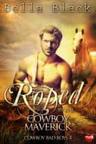 Roped by the Cowboy Maverick ebook by Bella Black